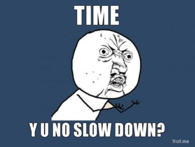 Time Y U No Slow Down